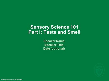 © 2007 Institute of Food Technologists Sensory Science 101 Part I: Taste and Smell Speaker Name Speaker Title Date (optional) Speaker Name Speaker Title.