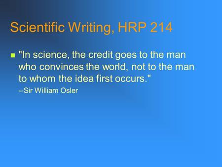 Scientific Writing, HRP 214 In science, the credit goes to the man who convinces the world, not to the man to whom the idea first occurs. --Sir William.