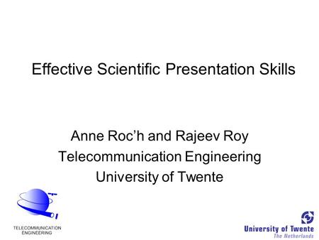 Effective Scientific Presentation Skills Anne Roc'h and Rajeev Roy Telecommunication Engineering University of Twente.