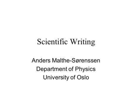 Scientific Writing Anders Malthe-Sørenssen Department of Physics University of Oslo.