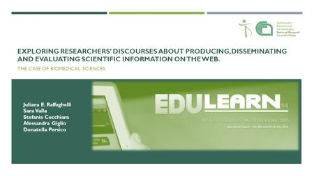 EXPLORING RESEARCHERS' DISCOURSES ABOUT PRODUCING, DISSEMINATING AND EVALUATING SCIENTIFIC INFORMATION ON THE WEB. THE CASE OF BIOMEDICAL SCIENCES Juliana.