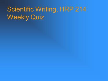 Scientific Writing, HRP 214 Weekly Quiz. Scientific Writing, HRP 214 A. We studied the affects of the gene on signaling. B. We studied the effects of.