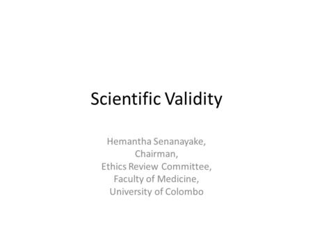 Scientific Validity Hemantha Senanayake, Chairman, Ethics Review Committee, Faculty of Medicine, University of Colombo.