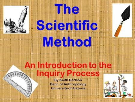 The Scientific Method An Introduction to the Inquiry Process By Keith Carlson Dept. of Anthropology University of Arizona.