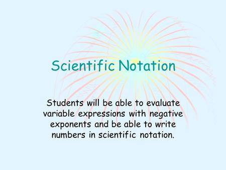 Scientific Notation Students will be able to evaluate variable expressions with negative exponents and be able to write numbers in scientific notation.