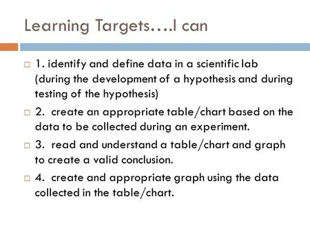 Learning Targets….I can  1. identify and define data in a scientific lab (during the development of a hypothesis and during testing of the hypothesis)