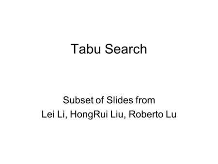 Tabu Search Subset of Slides from Lei Li, HongRui Liu, Roberto Lu.