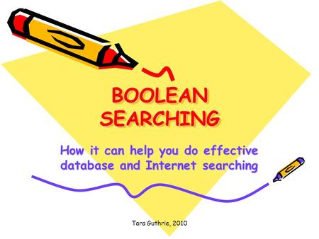 Tara Guthrie, 2010 BOOLEAN SEARCHING How it can help you do effective database and Internet searching.