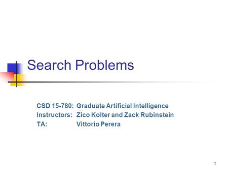 1 Search Problems CSD 15-780:Graduate Artificial Intelligence Instructors:Zico Kolter and Zack Rubinstein TA:Vittorio Perera.