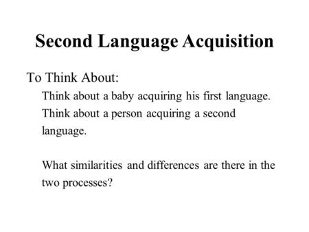 Second Language Acquisition To Think About: Think about a baby acquiring his first language. Think about a person acquiring a second language. What similarities.
