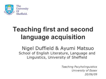 Teaching first and second language acquisition Nigel Duffield & Ayumi Matsuo School of English Literature, Language and Linguistics, University of Sheffield.