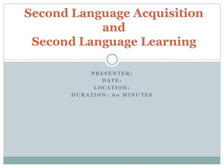 PRESENTER: DATE: LOCATION: DURATION: 60 MINUTES Second Language Acquisition and Second Language Learning.