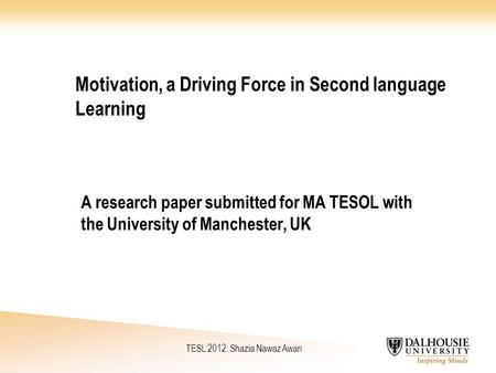 Motivation, a Driving Force in Second language Learning A research paper submitted for MA TESOL with the University of Manchester, UK TESL 2012: Shazia.