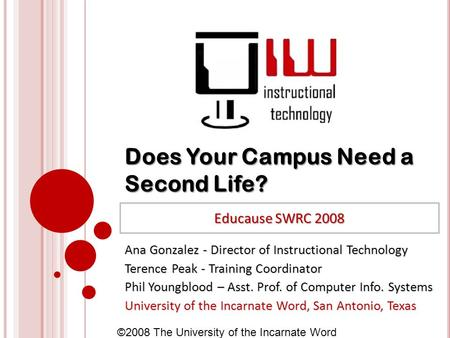 ©2008 The University of the Incarnate Word Does Your Campus Need a Second Life? Ana Gonzalez - Director of Instructional Technology Terence Peak - Training.