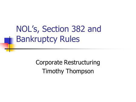 NOL's, Section 382 and Bankruptcy Rules Corporate Restructuring Timothy Thompson.