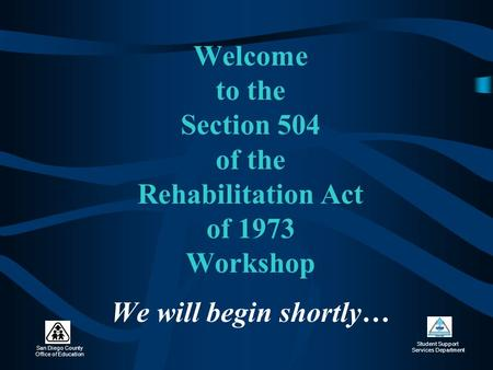 San Diego County Office of Education Student Support Services Department Welcome to the Section 504 of the Rehabilitation Act of 1973 Workshop We will.
