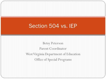 Betsy Peterson Parent Coordinator West Virginia Department of Education Office of Special Programs Section 504 vs. IEP.