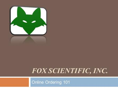 FOX SCIENTIFIC, INC. Online Ordering 101. www.foxscientific.com Click on our Online Catalog to get started.