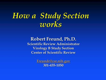 How a Study Section works Robert Freund, Ph.D. Scientific Review Administrator Virology B Study Section Center of Scientific Review