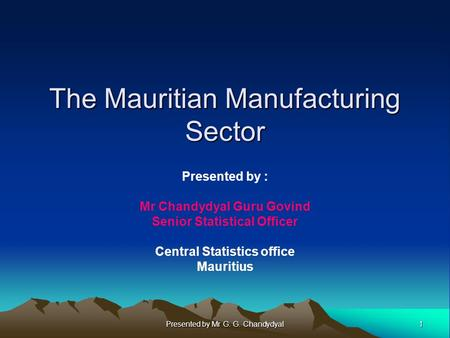 1 Presented by Mr G. G. Chandydyal The Mauritian Manufacturing Sector Presented by : Mr Chandydyal Guru Govind Senior Statistical Officer Central Statistics.