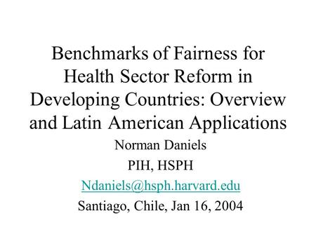 Benchmarks of Fairness for Health Sector Reform in Developing Countries: Overview and Latin American Applications Norman Daniels PIH, HSPH