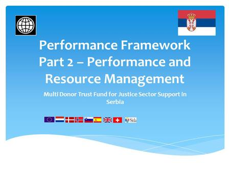 Performance Framework Part 2 – Performance and Resource Management Multi Donor Trust Fund for Justice Sector Support in Serbia.