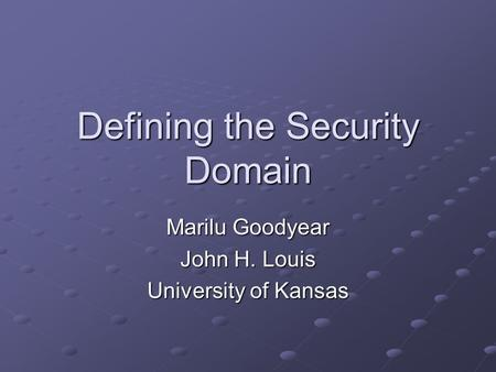 Defining the Security Domain Marilu Goodyear John H. Louis University of Kansas.