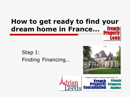 How to get ready to find your dream home in France... Step I: Finding Financing… Property Divisions of Adrian Leeds Group, LLC.