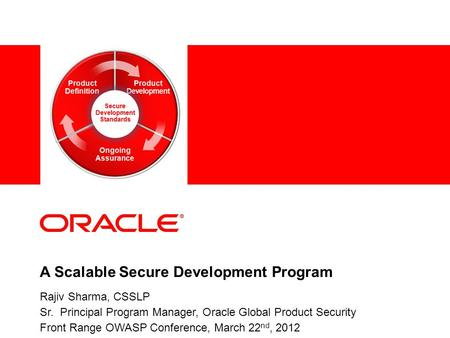 1 Copyright © 2011, Oracle and/or its affiliates. All rights reserved. A Scalable Secure Development Program Rajiv Sharma, CSSLP Sr. Principal Program.
