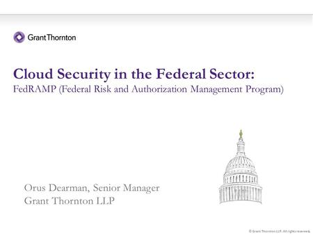 1 Cloud Security in the Federal Sector: FedRAMP (Federal Risk and Authorization Management Program) © Grant Thornton LLP. All rights reserved. Orus Dearman,