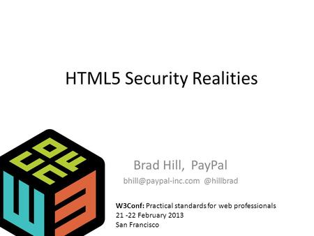 HTML5 Security Realities Brad Hill, W3Conf: Practical standards for web professionals 21 -22 February 2013 San Francisco.