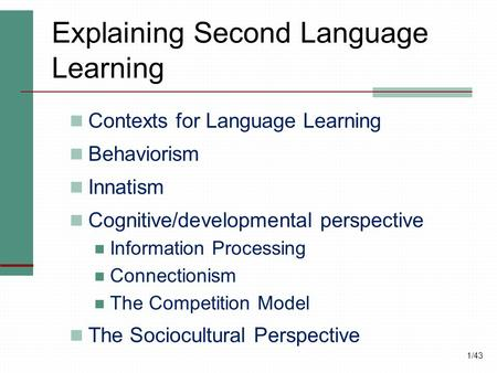 1/43 Explaining Second Language Learning Contexts for Language Learning Behaviorism Innatism Cognitive/developmental perspective Information Processing.