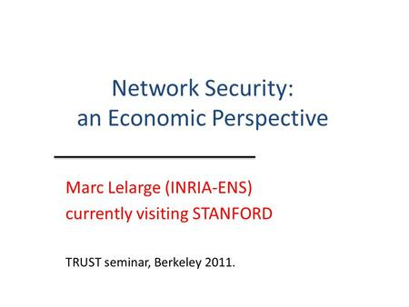 Network Security: an Economic Perspective Marc Lelarge (INRIA-ENS) currently visiting STANFORD TRUST seminar, Berkeley 2011.