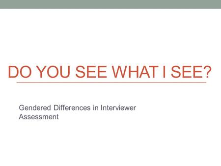 DO YOU SEE WHAT I SEE? Gendered Differences in Interviewer Assessment.