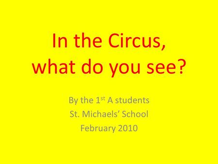 In the Circus, what do you see? By the 1 st A students St. Michaels' School February 2010.