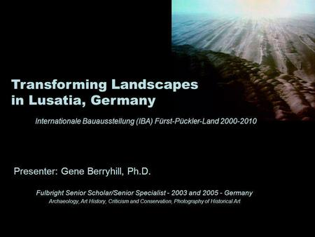 Presenter: Gene Berryhill, Ph.D. Fulbright Senior Scholar/Senior Specialist - 2003 and 2005 - Germany Archaeology, Art History, Criticism and Conservation,