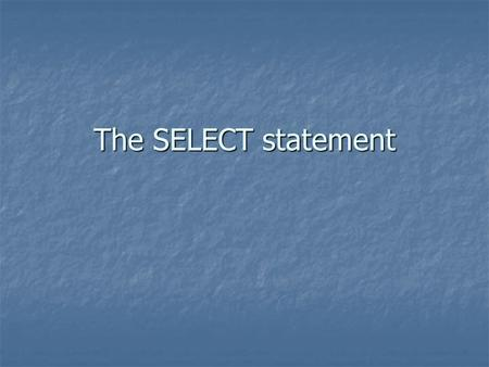 The SELECT statement. Syntax SELECT columns FROM table SELECT columns FROM table SELECT columns FROM table WHERE condition SELECT columns FROM table WHERE.