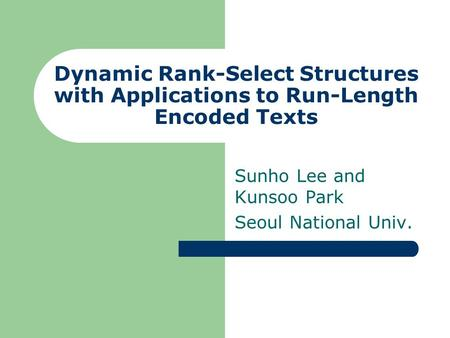 Dynamic Rank-Select Structures with Applications to Run-Length Encoded Texts Sunho Lee and Kunsoo Park Seoul National Univ.