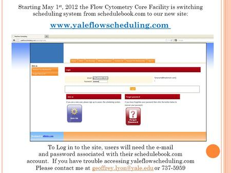 Starting May 1 st, 2012 the Flow Cytometry Core Facility is switching scheduling system from schedulebook.com to our new site: www.yaleflowscheduling.com.