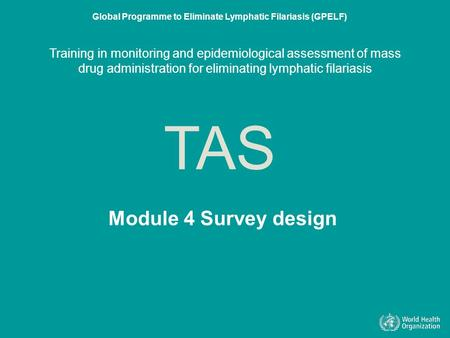Module 4 Survey design TAS Global Programme to Eliminate Lymphatic Filariasis (GPELF) Training in monitoring and epidemiological assessment of mass drug.