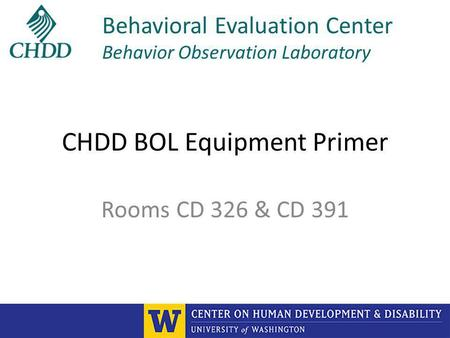 CHDD BOL Equipment Primer Rooms CD 326 & CD 391 Behavioral Evaluation Center Behavior Observation Laboratory.