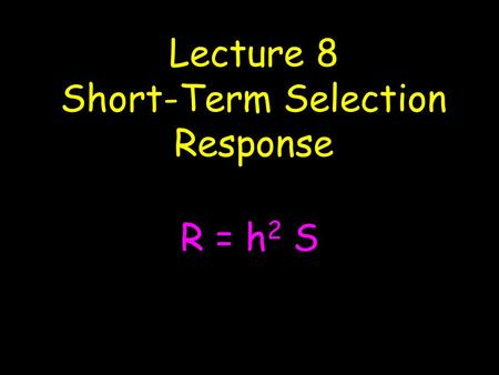 Lecture 8 Short-Term Selection Response R = h 2 S.