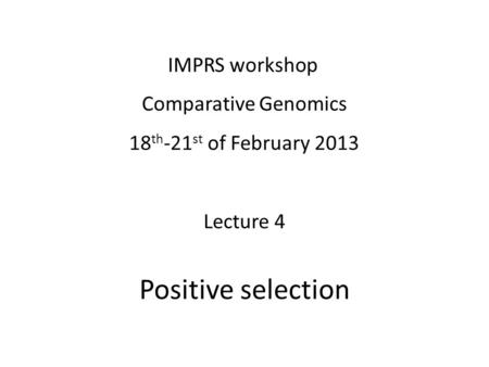 IMPRS workshop Comparative Genomics 18 th -21 st of February 2013 Lecture 4 Positive selection.