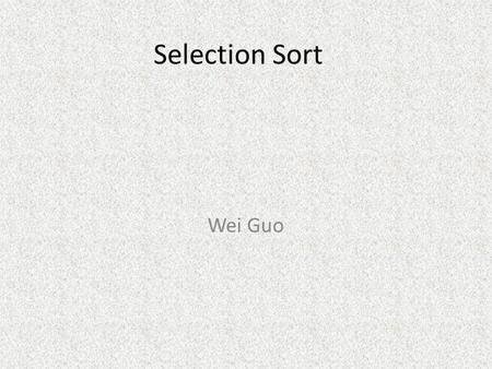 Selection Sort Wei Guo. Selection sort Algorithm 1 1 st. Find the index of the largest element and exchange the position with the element at the last.