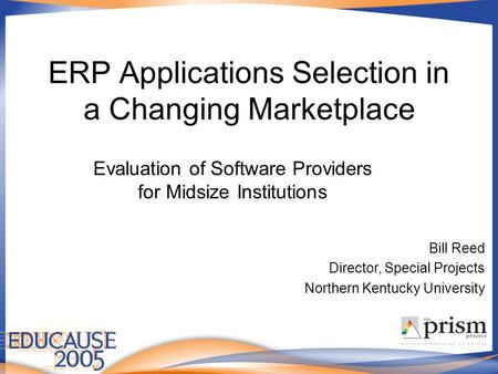 ERP Applications Selection in a Changing Marketplace Evaluation of Software Providers for Midsize Institutions Bill Reed Director, Special Projects Northern.