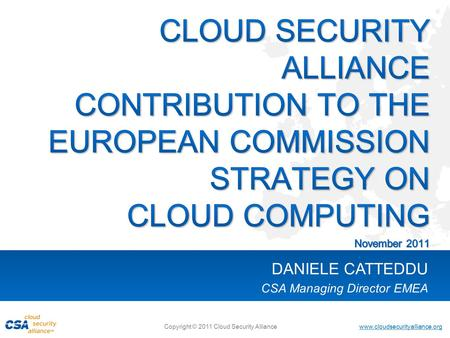 Www.cloudsecurityalliance.org Copyright © 2011 Cloud Security Alliance DANIELE CATTEDDU CSA Managing Director EMEA.