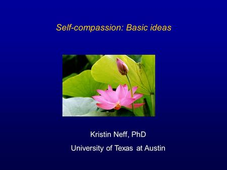 Self-compassion: Basic ideas Kristin Neff, PhD University of Texas at Austin.
