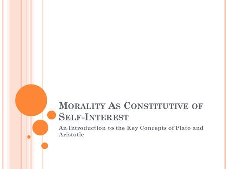 M ORALITY A S C ONSTITUTIVE OF S ELF -I NTEREST An Introduction to the Key Concepts of Plato and Aristotle.