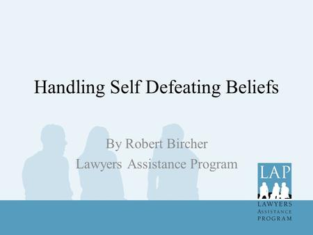 Handling Self Defeating Beliefs By Robert Bircher Lawyers Assistance Program.