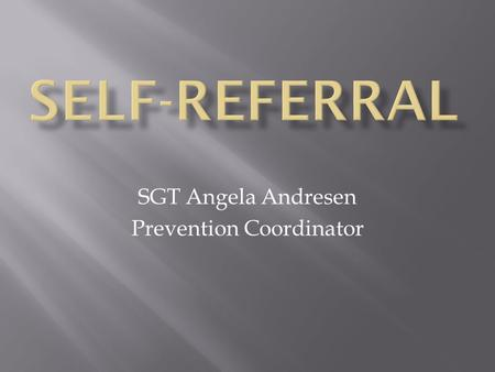 SGT Angela Andresen Prevention Coordinator. A self-referral is when a soldier voluntarily comes forward and admits that he/she has a substance abuse problem.